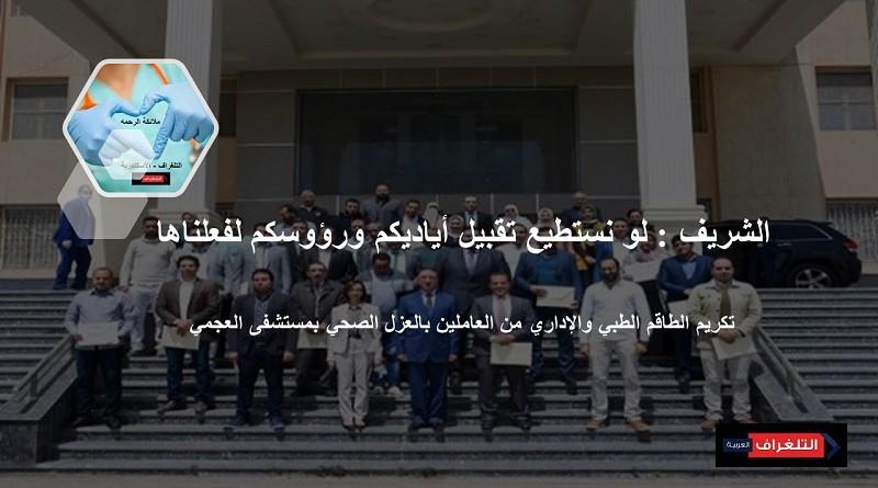 الشريف يكرم الطاقم الطبي والإداري من العاملين بالعزل الصحي بمستشفى العجمي