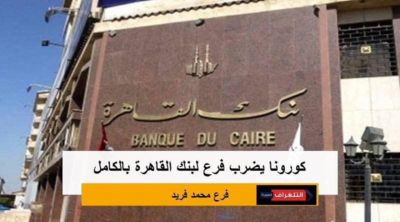 كورونا يضرب فرع لبنك القاهرة بالكامل