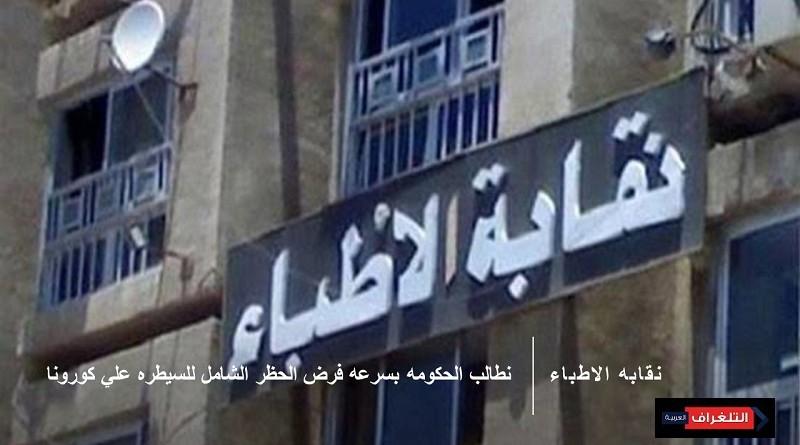 نقابه الاطباء تناشد الحكومه بسرعه فرض الحظر الشامل للسيطره علي كورونا