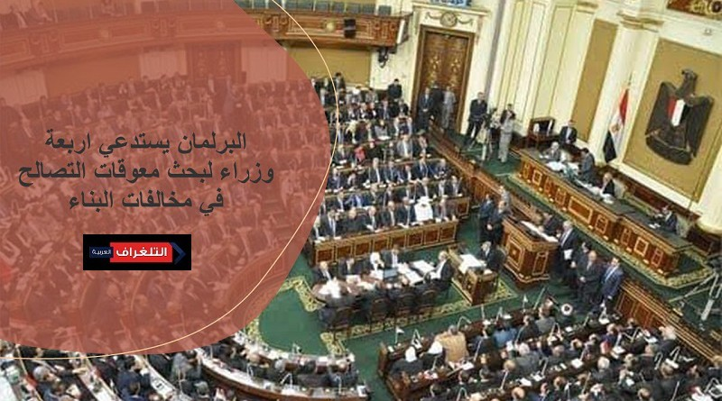 البرلمان يستدعي اربعة وزراء لبحث معوقات التصالح في مخالفات البناء