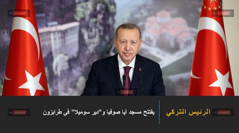 """أردوغان يفتتح مسجد آيا صوفيا و""""دير سوميلا"""" في طرابزون"""
