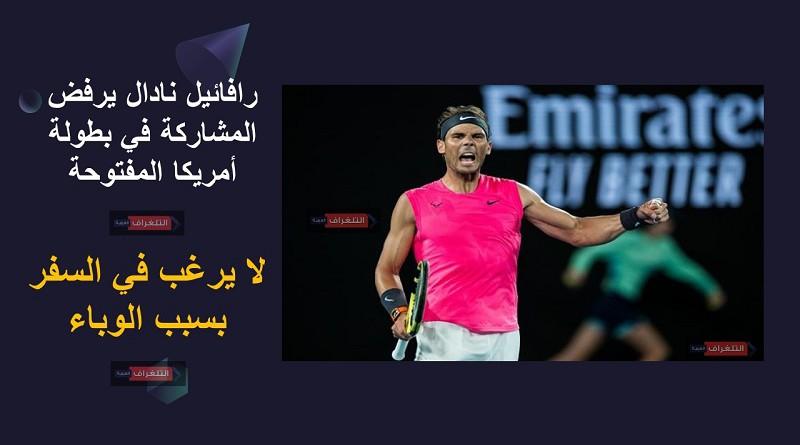 رافائيل نادال يرفض المشاركة في بطولة أمريكا المفتوحة