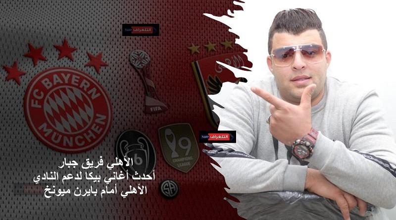 الأهلي فريق جبار.... أحدث أغاني بيكا لدعم النادي الأهلي أمام بايرن ميونخ