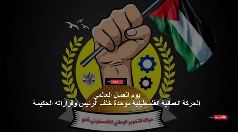 فتح: الحركة العمالية الفلسطينية موحدة خلف الرئيس وقراراته الحكيمة 