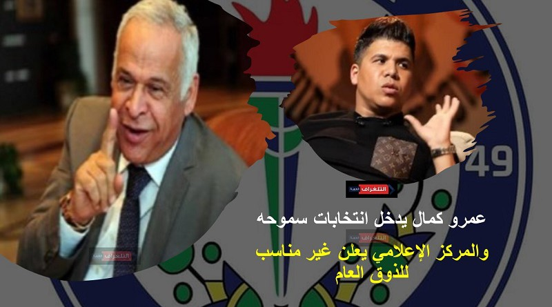 عمرو كمال يدخل انتخابات سموحه والمركز الإعلامي يعلن غير مناسب للذوق العام