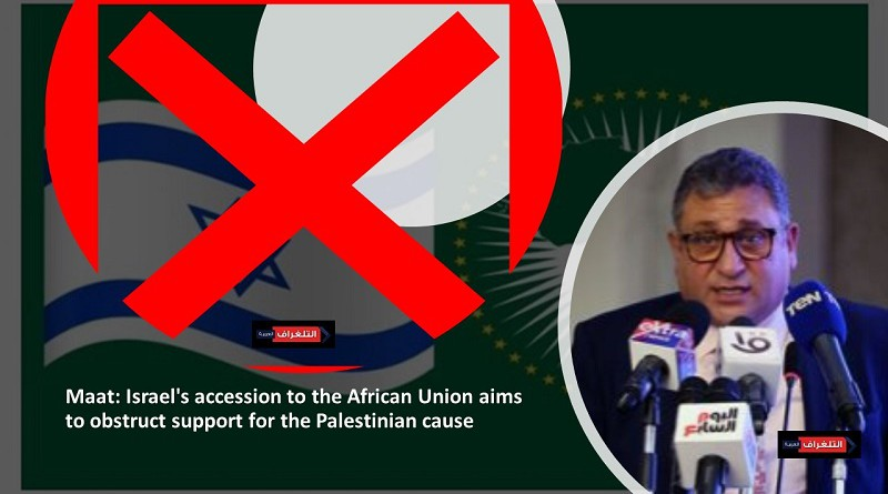 Maat: Israel's accession to the African Union aims to obstruct support for the Palestinian cause