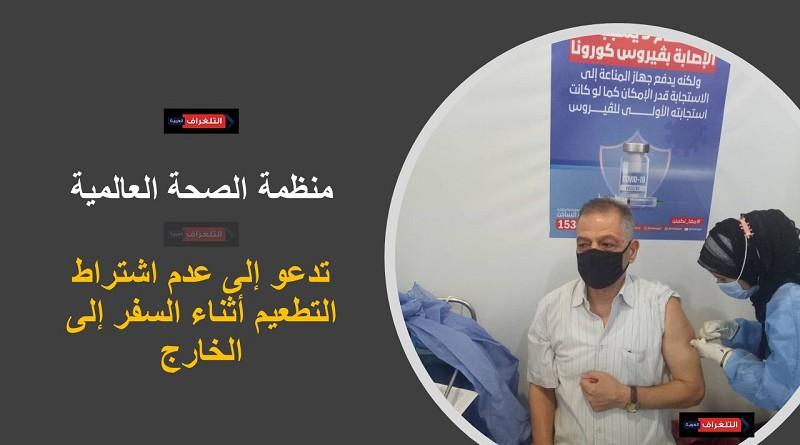 منظمة الصحة العالمية تدعو إلى عدم اشتراط التطعيم أثناء السفر إلى الخارج