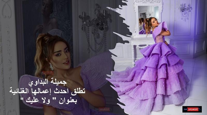 """جميلة البداوي تطلق احدث إعمالها الغنائية بعنوان """" ولا عليك """""""